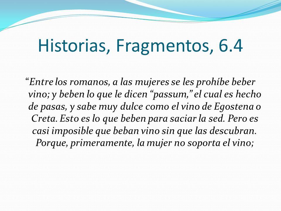 Historias, Fragmentos, 6.4 Entre los romanos, a las mujeres se les prohíbe beber vino; y beben lo que le dicen passum, el cual es hecho de pasas, y sa