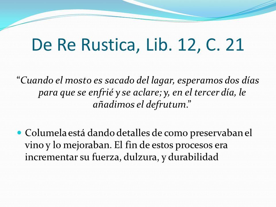 De Re Rustica, Lib. 12, C. 21 Cuando el mosto es sacado del lagar, esperamos dos días para que se enfrié y se aclare; y, en el tercer día, le añadimos