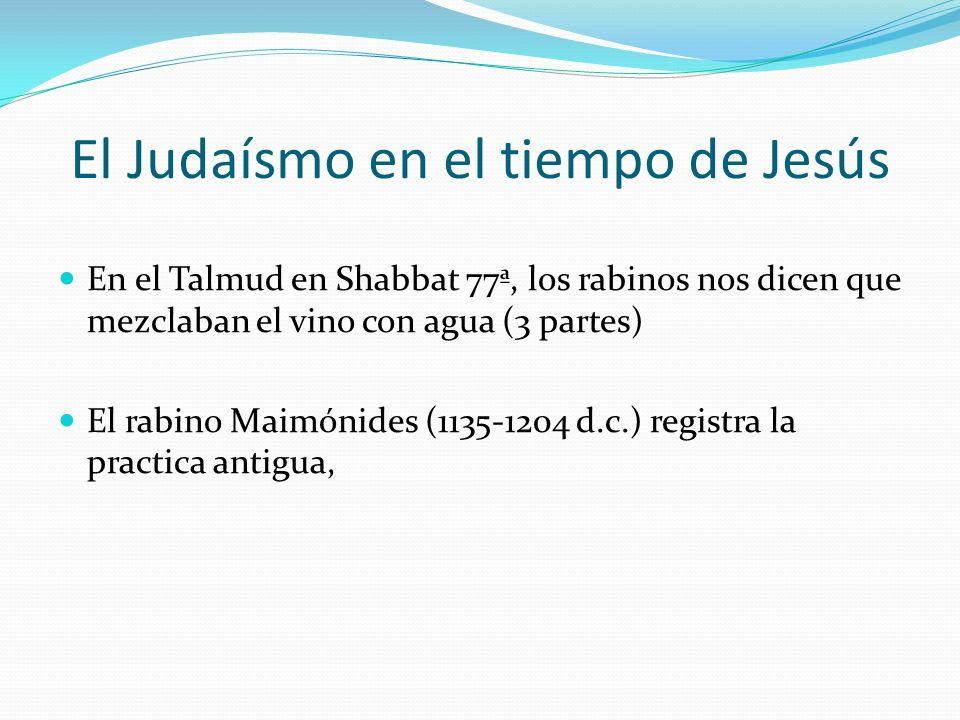 El Judaísmo en el tiempo de Jesús En el Talmud en Shabbat 77ª, los rabinos nos dicen que mezclaban el vino con agua (3 partes) El rabino Maimónides (1