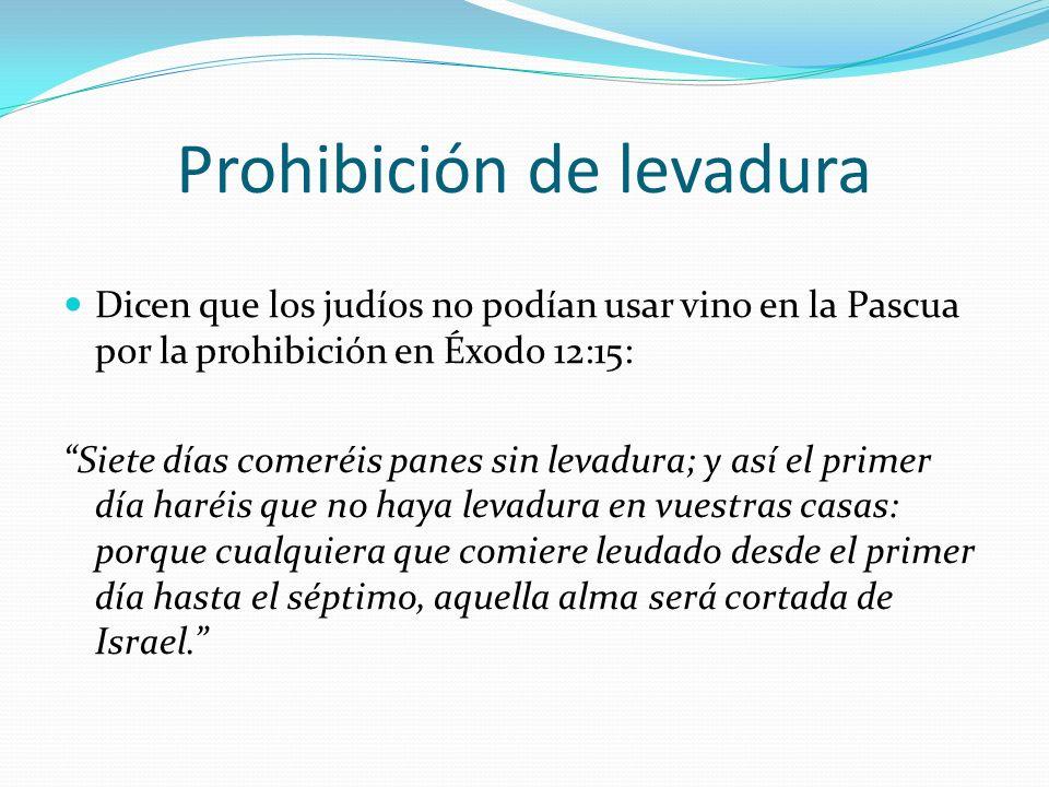 Prohibición de levadura Dicen que los judíos no podían usar vino en la Pascua por la prohibición en Éxodo 12:15: Siete días comeréis panes sin levadur