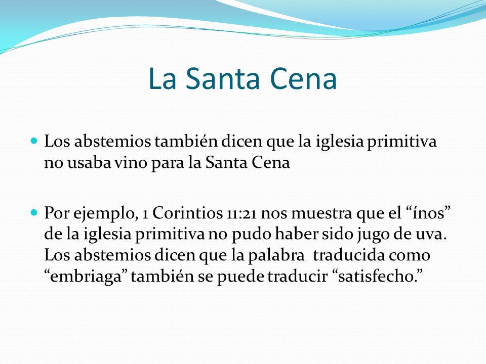 La Santa Cena Los abstemios también dicen que la iglesia primitiva no usaba vino para la Santa Cena Por ejemplo, 1 Corintios 11:21 nos muestra que el