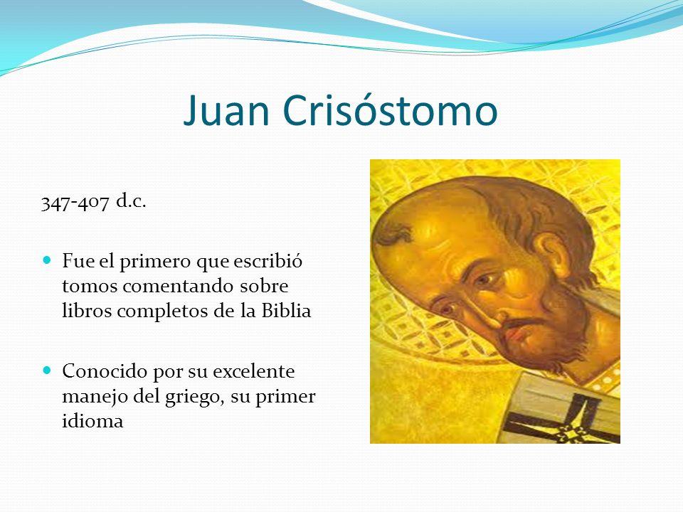 Juan Crisóstomo 347-407 d.c. Fue el primero que escribió tomos comentando sobre libros completos de la Biblia Conocido por su excelente manejo del gri