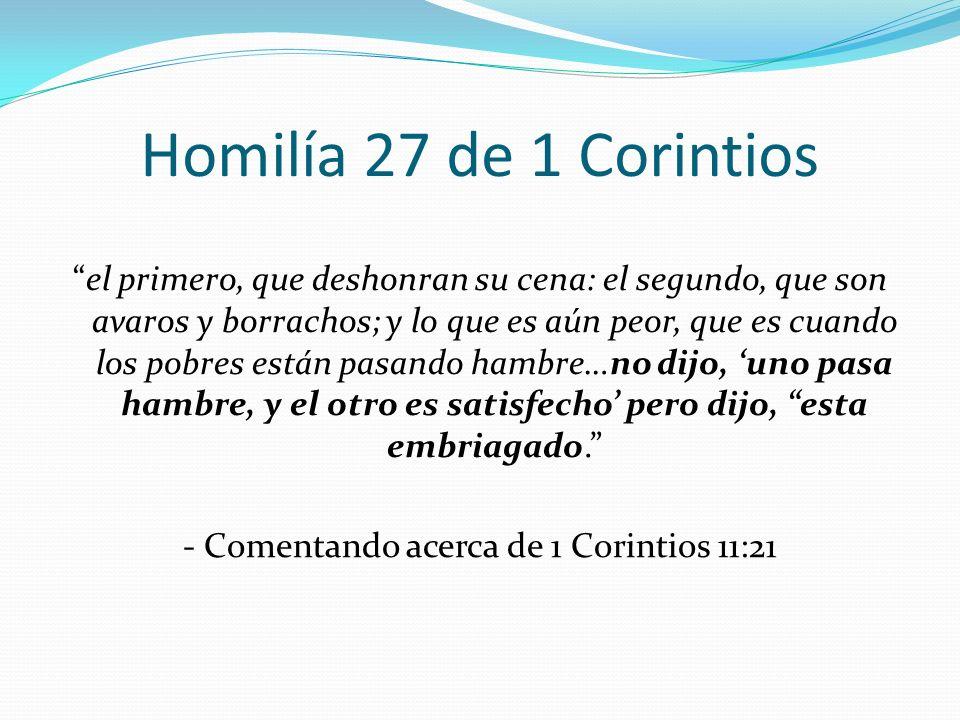 Homilía 27 de 1 Corintios el primero, que deshonran su cena: el segundo, que son avaros y borrachos; y lo que es aún peor, que es cuando los pobres es