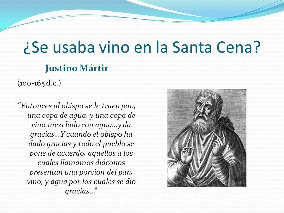 ¿Se usaba vino en la Santa Cena? Justino Mártir (100-165 d.c.) Entonces al obispo se le traen pan, una copa de agua, y una copa de vino mezclado con a