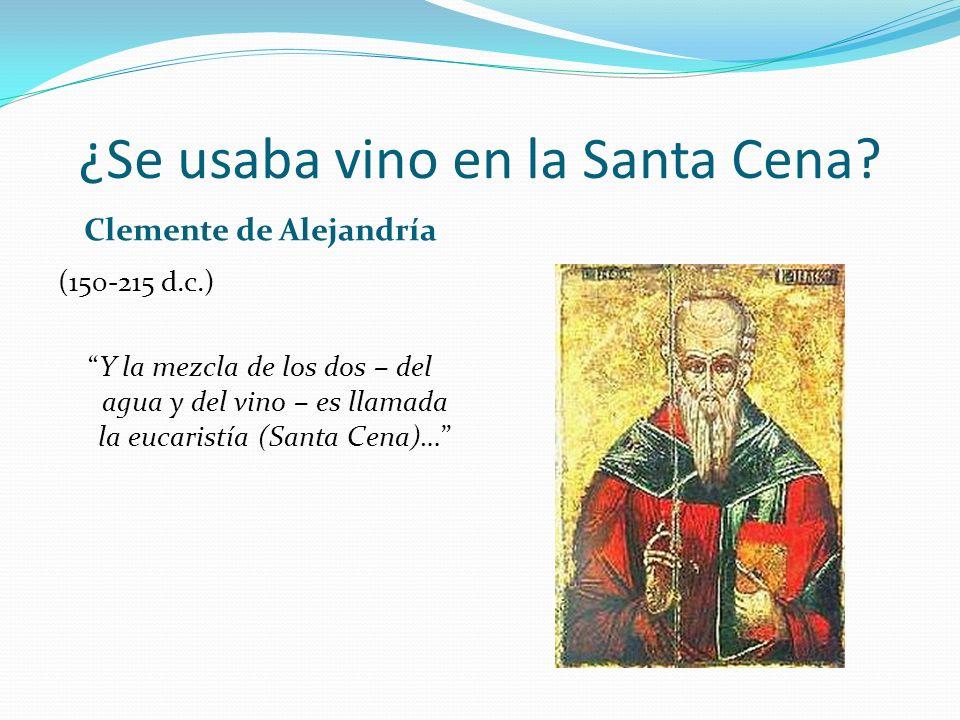 ¿Se usaba vino en la Santa Cena? Clemente de Alejandría (150-215 d.c.) Y la mezcla de los dos – del agua y del vino – es llamada la eucaristía (Santa