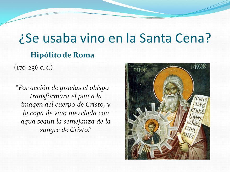 ¿Se usaba vino en la Santa Cena? Hipólito de Roma (170-236 d.c.) Por acción de gracias el obispo transformara el pan a la imagen del cuerpo de Cristo,