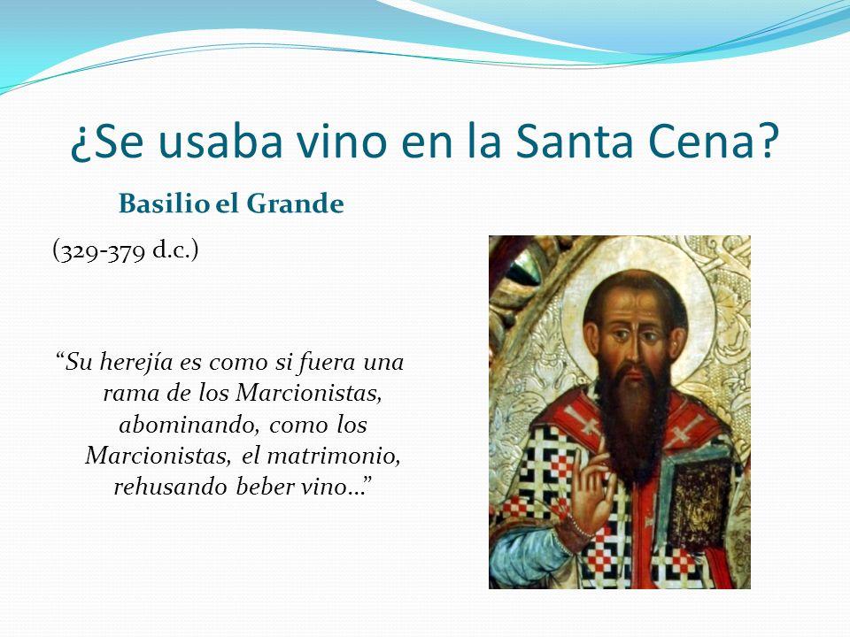 ¿Se usaba vino en la Santa Cena? Basilio el Grande (329-379 d.c.) Su herejía es como si fuera una rama de los Marcionistas, abominando, como los Marci