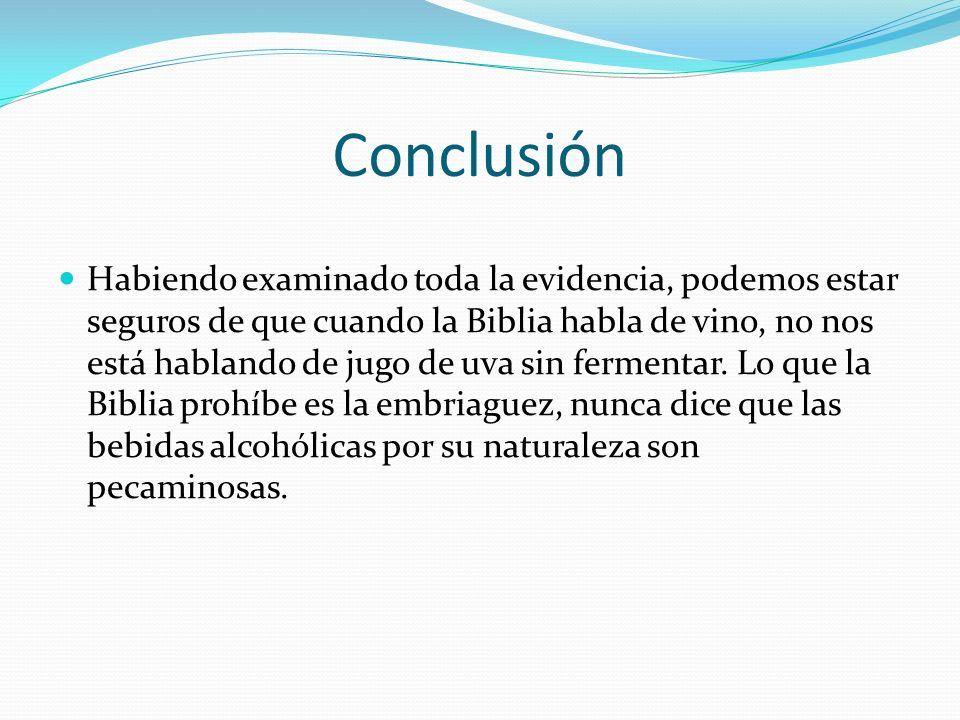 Conclusión Habiendo examinado toda la evidencia, podemos estar seguros de que cuando la Biblia habla de vino, no nos está hablando de jugo de uva sin