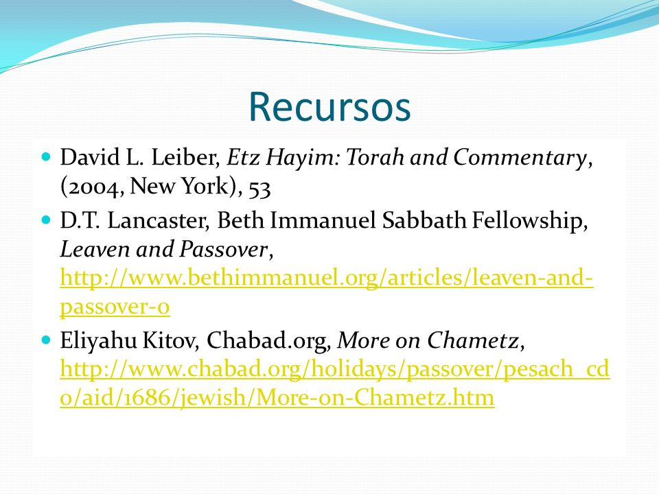 Recursos David L. Leiber, Etz Hayim: Torah and Commentary, (2004, New York), 53 D.T. Lancaster, Beth Immanuel Sabbath Fellowship, Leaven and Passover,