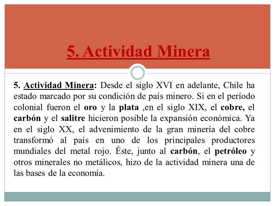 5. Actividad Minera 5. Actividad Minera: Desde el siglo XVI en adelante, Chile ha estado marcado por su condición de país minero. Si en el período col