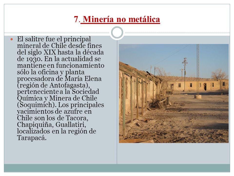 7. Minería no metálica El salitre fue el principal mineral de Chile desde fines del siglo XIX hasta la década de 1930. En la actualidad se mantiene en