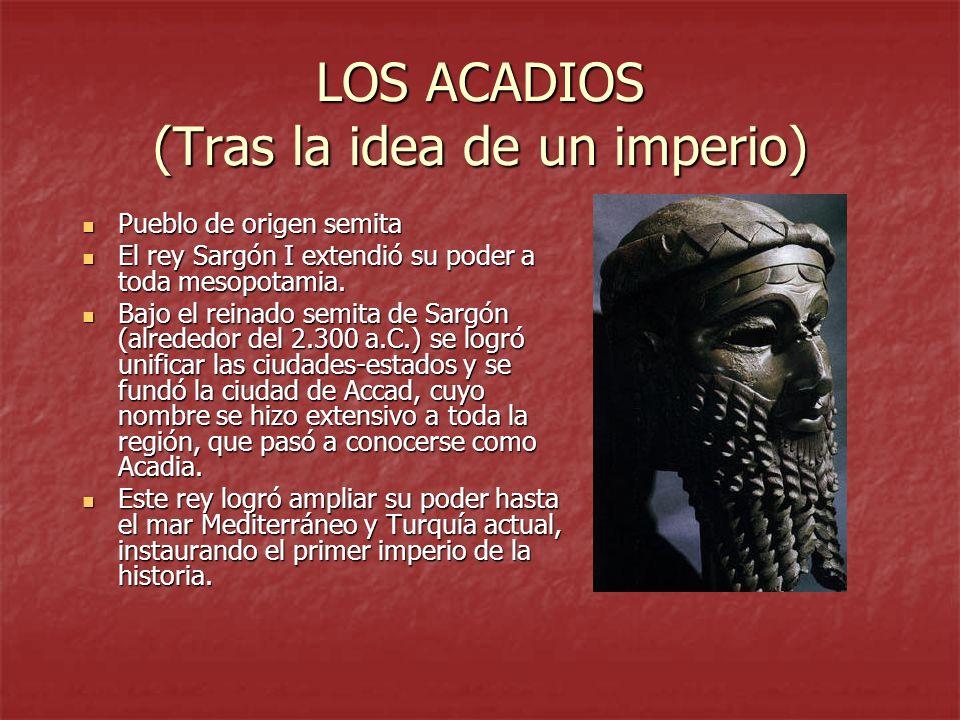 LOS ACADIOS (Tras la idea de un imperio) Pueblo de origen semita Pueblo de origen semita El rey Sargón I extendió su poder a toda mesopotamia. El rey