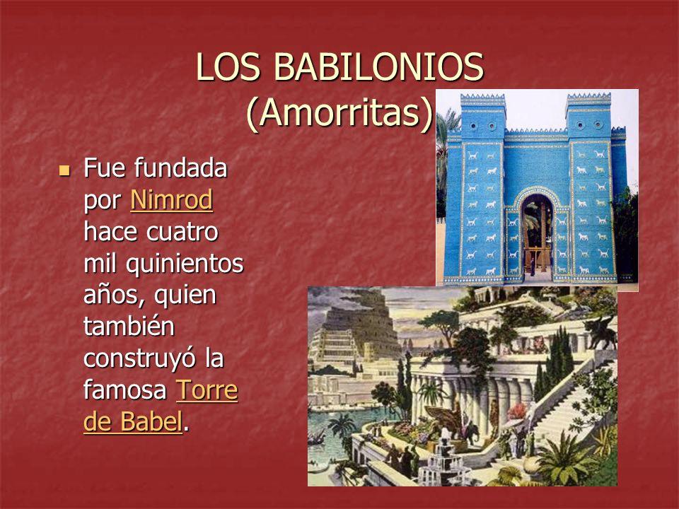 LOS BABILONIOS (Amorritas) Fue fundada por Nimrod hace cuatro mil quinientos años, quien también construyó la famosa Torre de Babel. Fue fundada por N