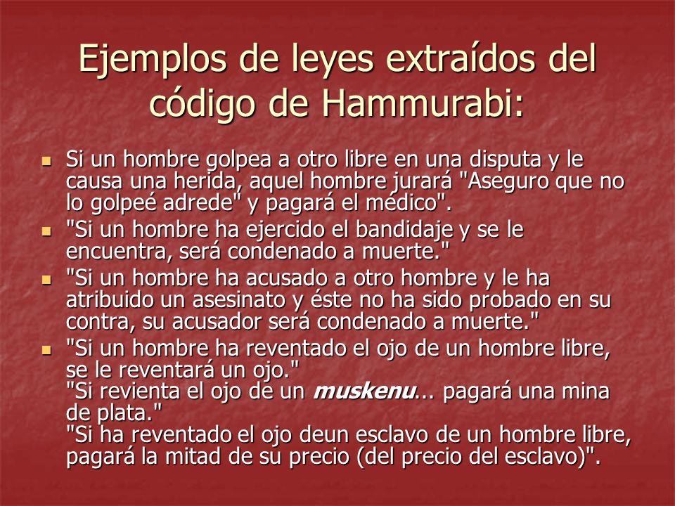 Ejemplos de leyes extraídos del código de Hammurabi: Si un hombre golpea a otro libre en una disputa y le causa una herida, aquel hombre jurará Aseguro que no lo golpeé adrede y pagará el médico .