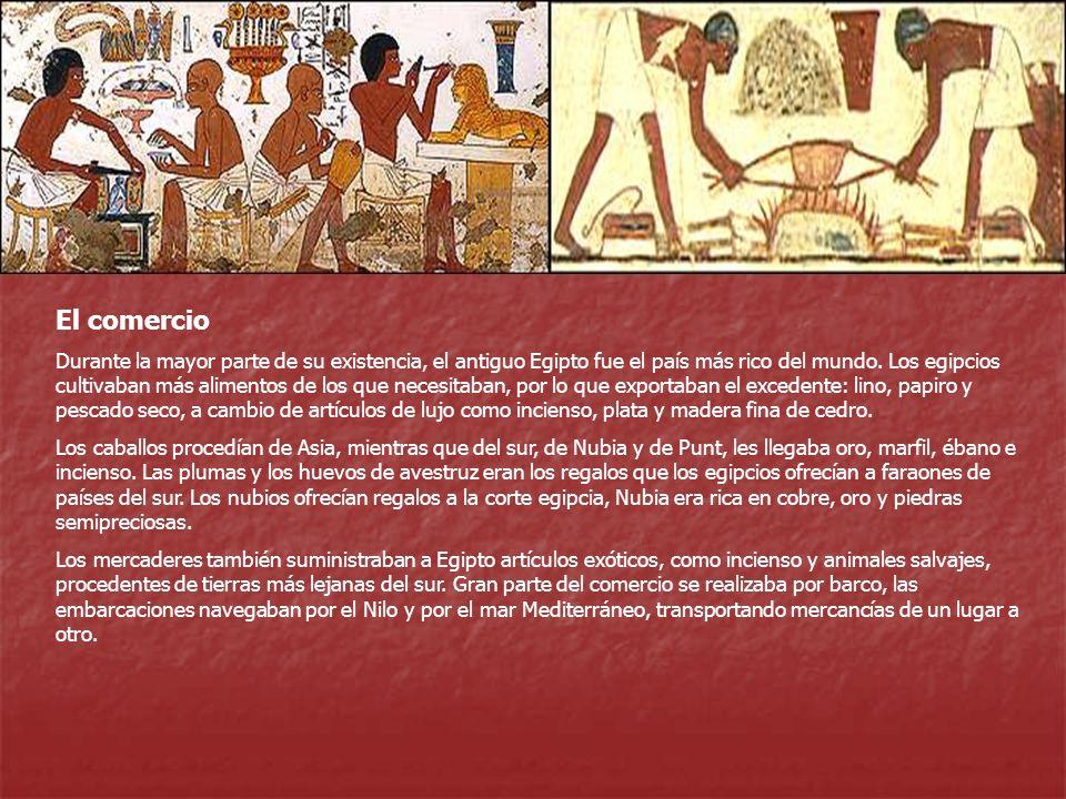 El comercio Durante la mayor parte de su existencia, el antiguo Egipto fue el país más rico del mundo. Los egipcios cultivaban más alimentos de los qu