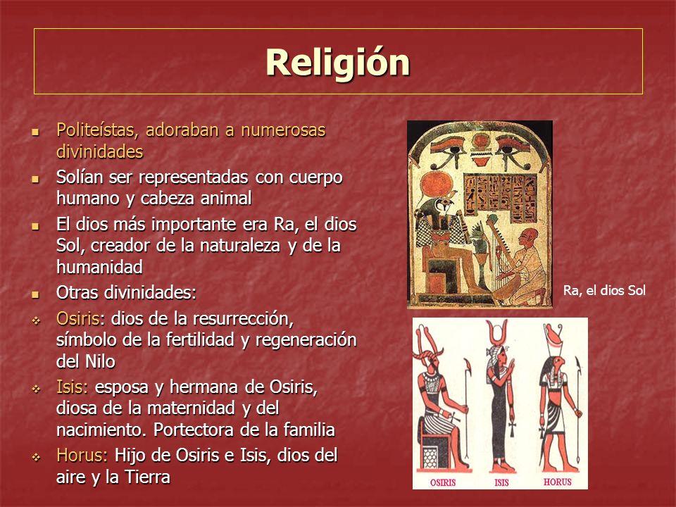 Religión Politeístas, adoraban a numerosas divinidades Politeístas, adoraban a numerosas divinidades Solían ser representadas con cuerpo humano y cabeza animal Solían ser representadas con cuerpo humano y cabeza animal El dios más importante era Ra, el dios Sol, creador de la naturaleza y de la humanidad El dios más importante era Ra, el dios Sol, creador de la naturaleza y de la humanidad Otras divinidades: Otras divinidades: Osiris: dios de la resurrección, símbolo de la fertilidad y regeneración del Nilo Osiris: dios de la resurrección, símbolo de la fertilidad y regeneración del Nilo Isis: esposa y hermana de Osiris, diosa de la maternidad y del nacimiento.