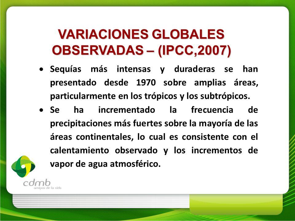 VARIACIONES GLOBALES OBSERVADAS – (IPCC,2007) Sequías más intensas y duraderas se han presentado desde 1970 sobre amplias áreas, particularmente en lo