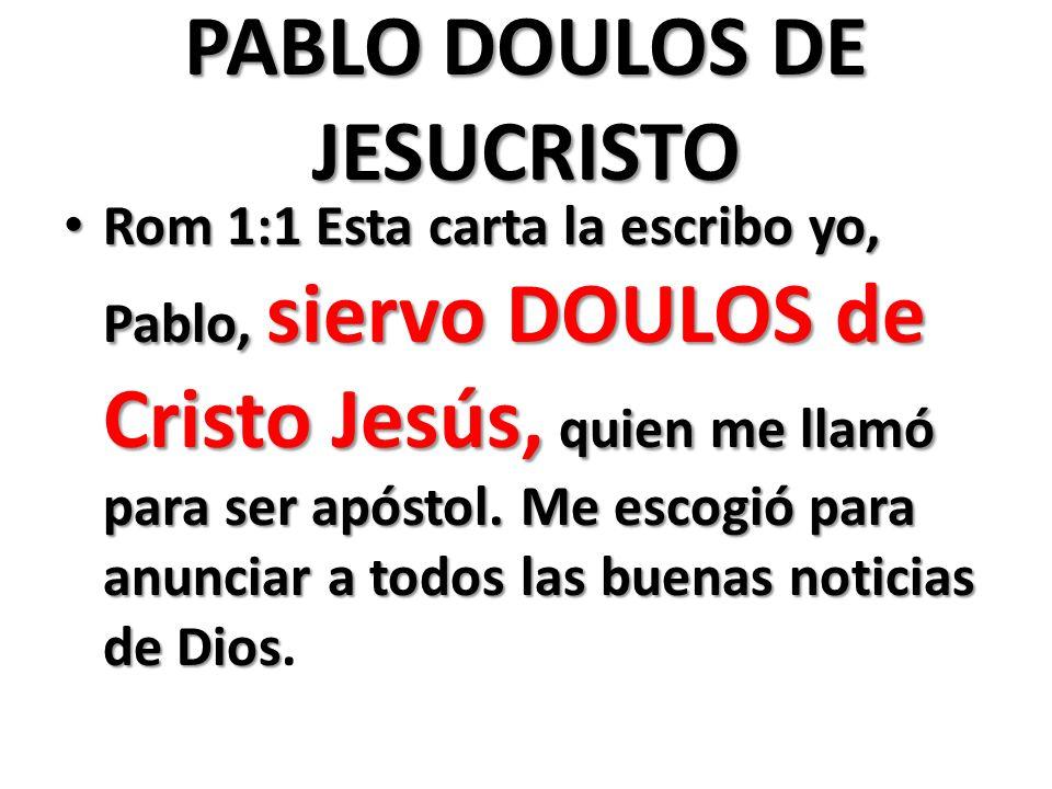 PABLO DOULOS DE JESUCRISTO Rom 1:1 Esta carta la escribo yo, Pablo, siervo DOULOS de Cristo Jesús, quien me llamó para ser apóstol. Me escogió para an