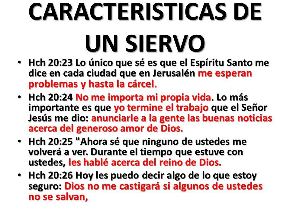 CARACTERISTICAS DE UN SIERVO Hch 20:23 Lo único que sé es que el Espíritu Santo me dice en cada ciudad que en Jerusalén me esperan problemas y hasta l