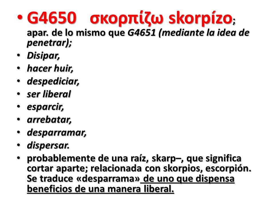 G4650 σκορπίζω skorpízo ; apar. de lo mismo que G4651 (mediante la idea de penetrar); G4650 σκορπίζω skorpízo ; apar. de lo mismo que G4651 (mediante