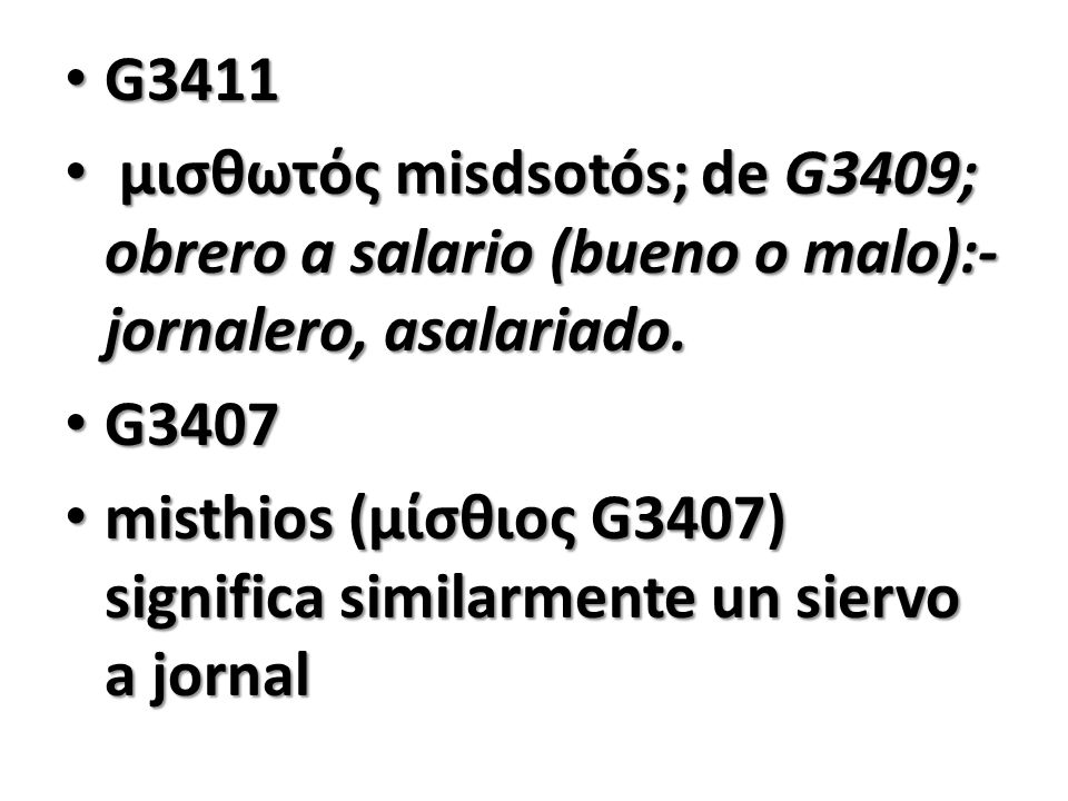G3411 G3411 μισθωτός misdsotós; de G3409; obrero a salario (bueno o malo):- jornalero, asalariado. μισθωτός misdsotós; de G3409; obrero a salario (bue