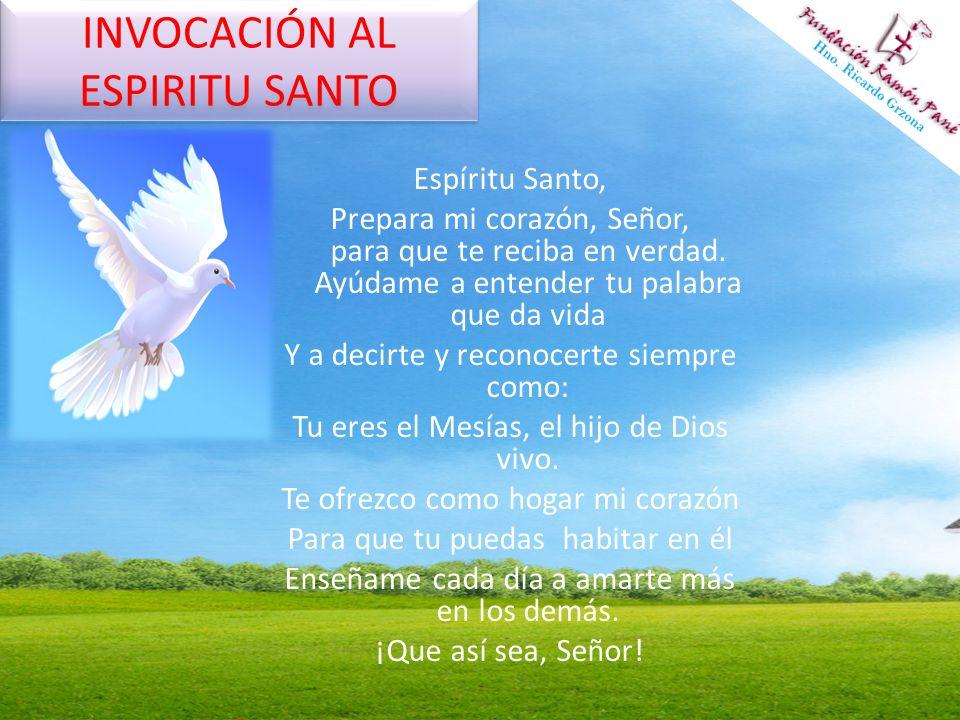 INVOCACIÓN AL ESPIRITU SANTO Espíritu Santo, Prepara mi corazón, Señor, para que te reciba en verdad. Ayúdame a entender tu palabra que da vida Y a de
