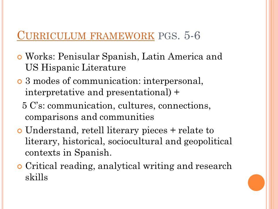 C URRICULUM FRAMEWORK C URRICULUM FRAMEWORK PGS. 5-6 Works: Penisular Spanish, Latin America and US Hispanic Literature 3 modes of communication: inte