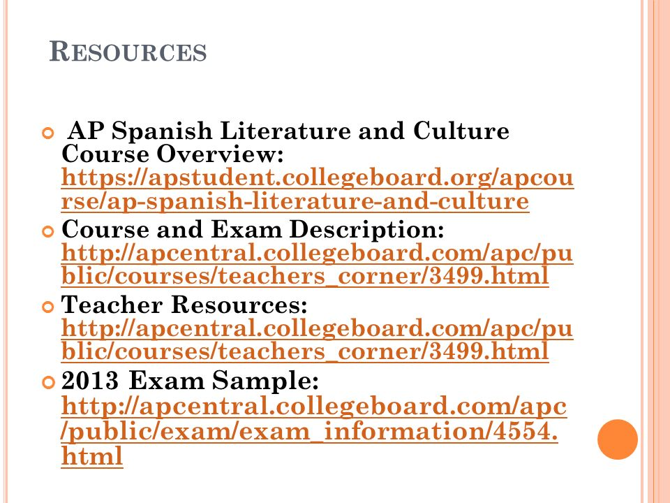 R ESOURCES AP Spanish Literature and Culture Course Overview: https://apstudent.collegeboard.org/apcou rse/ap-spanish-literature-and-culture https://apstudent.collegeboard.org/apcou rse/ap-spanish-literature-and-culture Course and Exam Description: http://apcentral.collegeboard.com/apc/pu blic/courses/teachers_corner/3499.html http://apcentral.collegeboard.com/apc/pu blic/courses/teachers_corner/3499.html Teacher Resources: http://apcentral.collegeboard.com/apc/pu blic/courses/teachers_corner/3499.html http://apcentral.collegeboard.com/apc/pu blic/courses/teachers_corner/3499.html 2013 Exam Sample: http://apcentral.collegeboard.com/apc /public/exam/exam_information/4554.