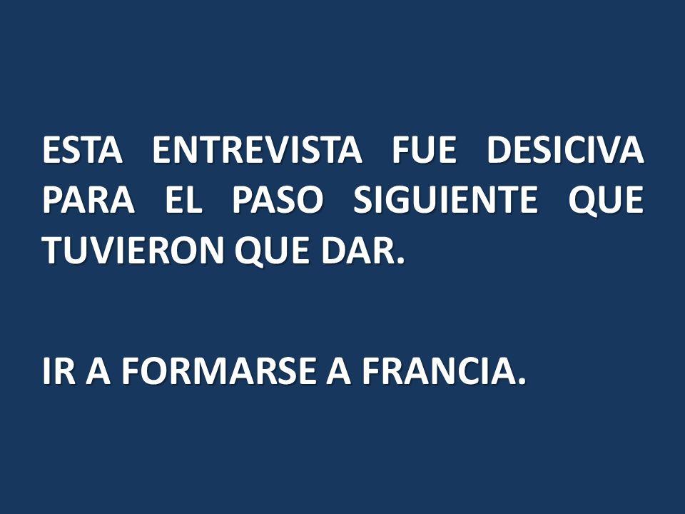 ESTA ENTREVISTA FUE DESICIVA PARA EL PASO SIGUIENTE QUE TUVIERON QUE DAR. IR A FORMARSE A FRANCIA.