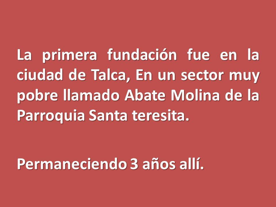 La primera fundación fue en la ciudad de Talca, En un sector muy pobre llamado Abate Molina de la Parroquia Santa teresita. Permaneciendo 3 años allí.
