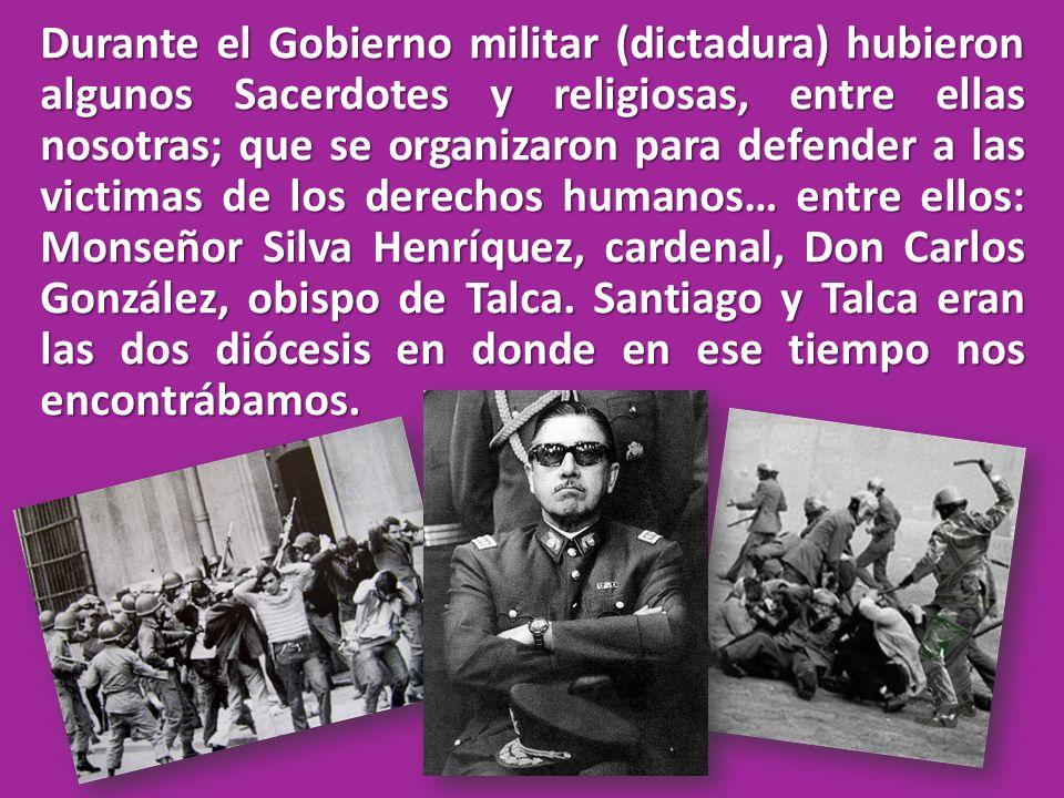 Durante el Gobierno militar (dictadura) hubieron algunos Sacerdotes y religiosas, entre ellas nosotras; que se organizaron para defender a las victima