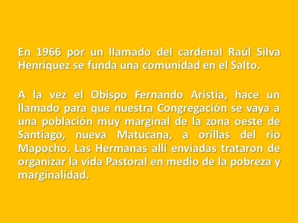 En 1966 por un llamado del cardenal Raúl Silva Henríquez se funda una comunidad en el Salto. A la vez el Obispo Fernando Aristía, hace un llamado para