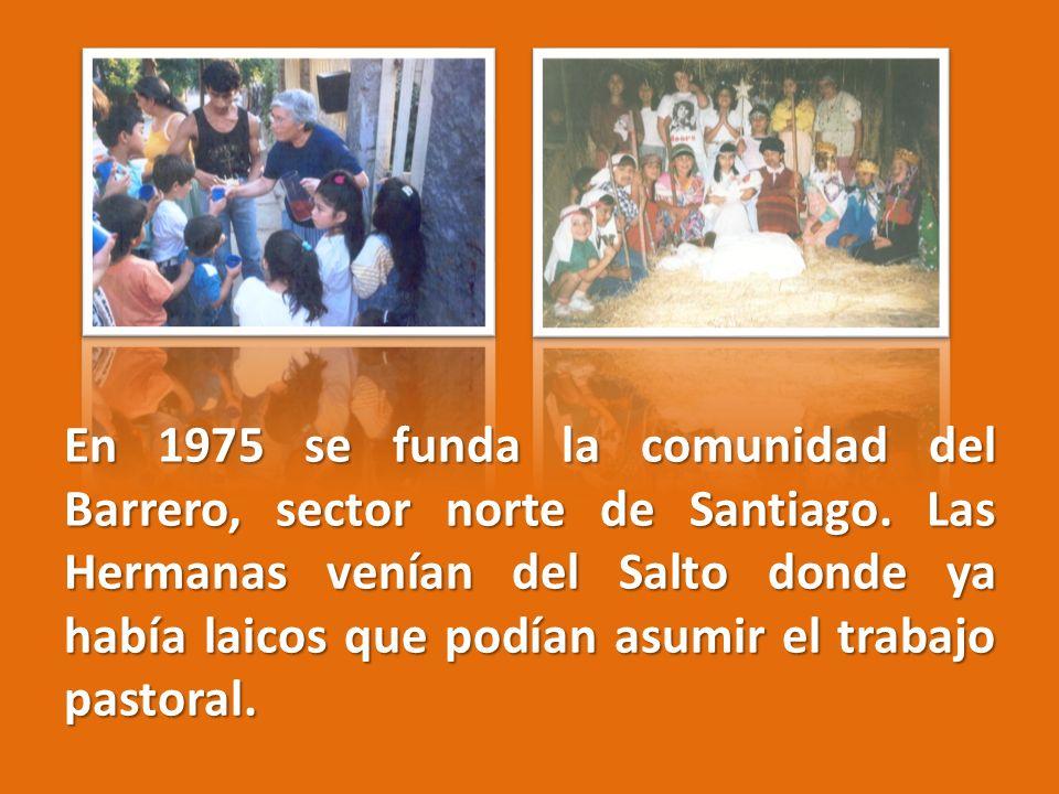 En 1975 se funda la comunidad del Barrero, sector norte de Santiago. Las Hermanas venían del Salto donde ya había laicos que podían asumir el trabajo