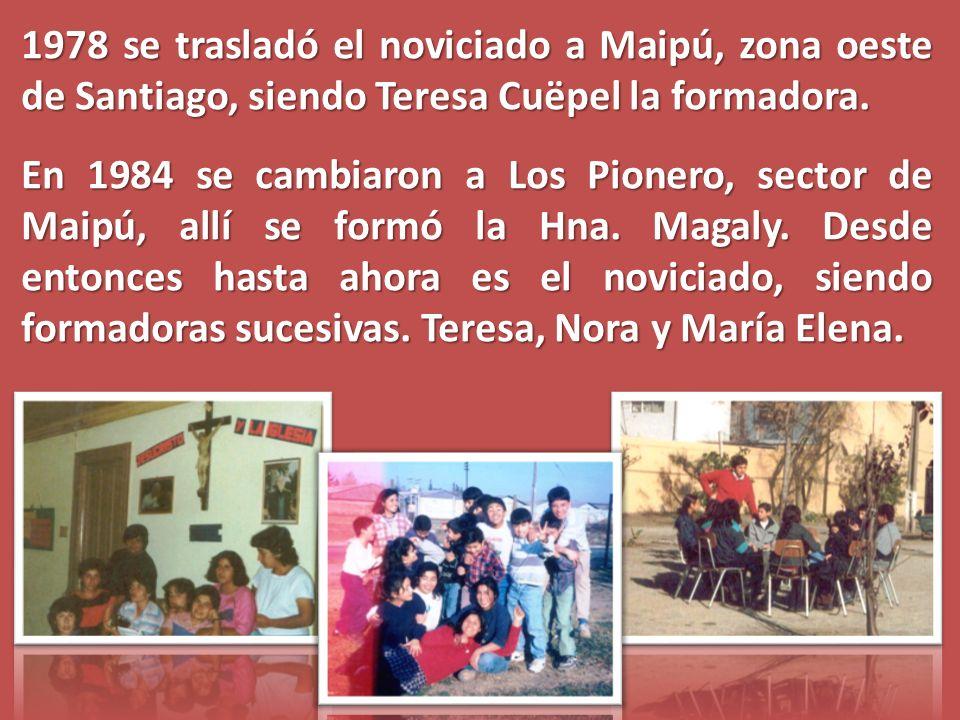 1978 se trasladó el noviciado a Maipú, zona oeste de Santiago, siendo Teresa Cuëpel la formadora. En 1984 se cambiaron a Los Pionero, sector de Maipú,