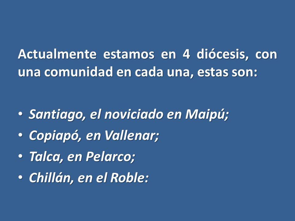 Actualmente estamos en 4 diócesis, con una comunidad en cada una, estas son: Santiago, el noviciado en Maipú; Santiago, el noviciado en Maipú; Copiapó