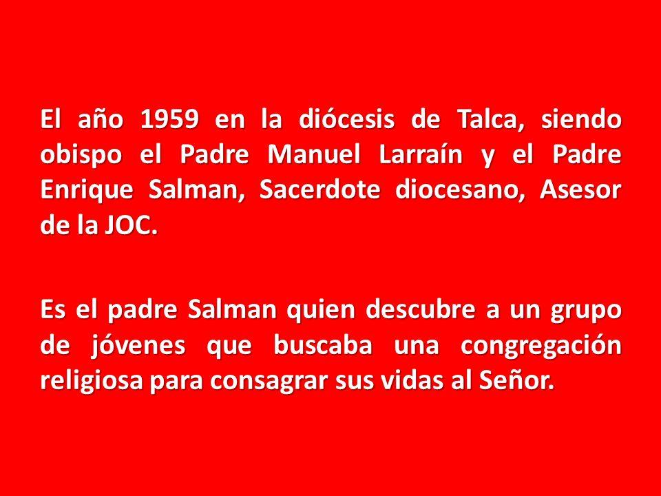 El año 1959 en la diócesis de Talca, siendo obispo el Padre Manuel Larraín y el Padre Enrique Salman, Sacerdote diocesano, Asesor de la JOC. Es el pad