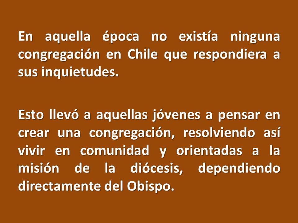En aquella época no existía ninguna congregación en Chile que respondiera a sus inquietudes. Esto llevó a aquellas jóvenes a pensar en crear una congr