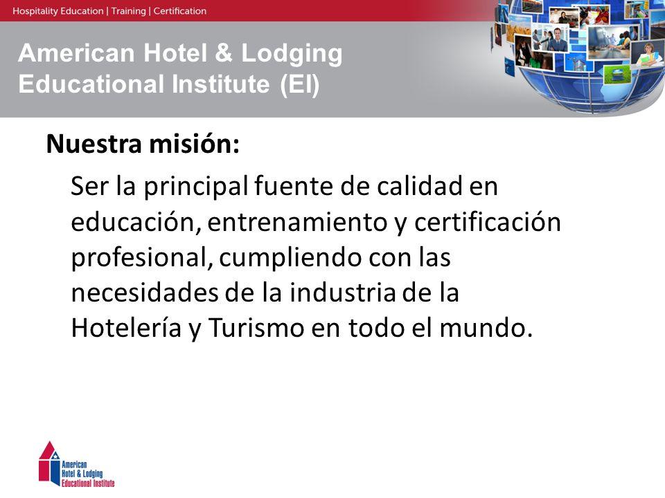 American Hotel & Lodging Educational Institute (EI) Nuestra misión: Ser la principal fuente de calidad en educación, entrenamiento y certificación pro