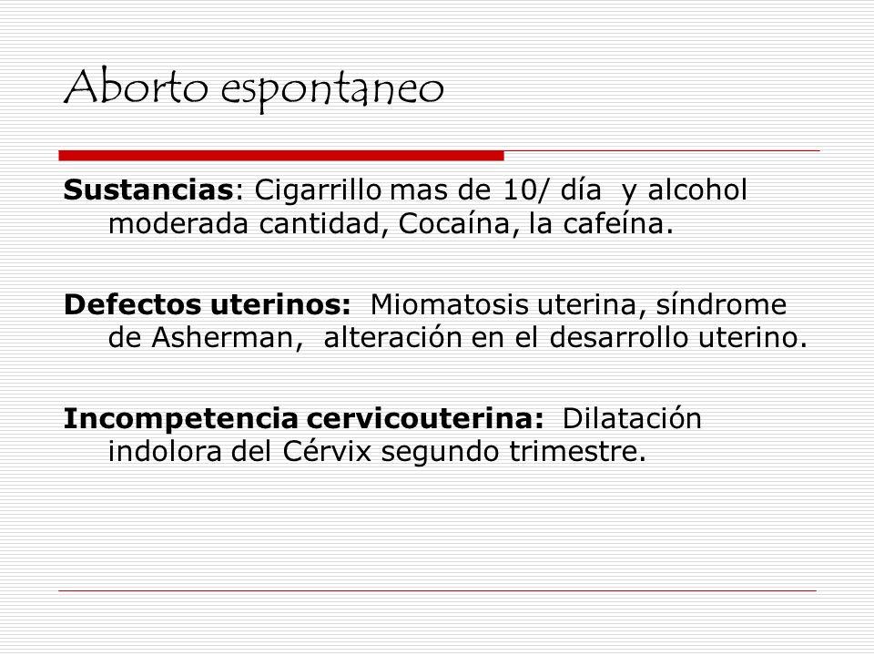 Aborto espontaneo Sustancias: Cigarrillo mas de 10/ día y alcohol moderada cantidad, Cocaína, la cafeína. Defectos uterinos: Miomatosis uterina, síndr