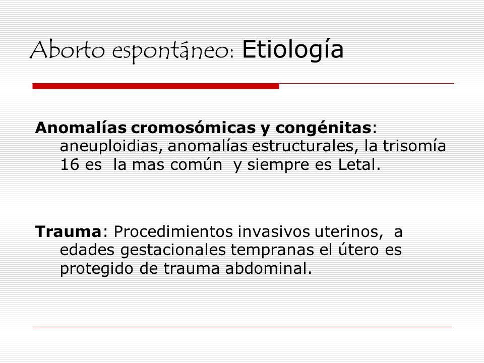 Aborto espontáneo: Etiología Anomalías cromosómicas y congénitas: aneuploidias, anomalías estructurales, la trisomía 16 es la mas común y siempre es L