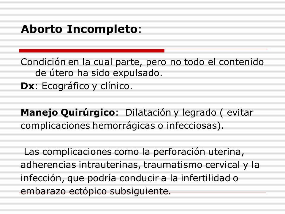 Aborto Incompleto: Condición en la cual parte, pero no todo el contenido de útero ha sido expulsado. Dx: Ecográfico y clínico. Manejo Quirúrgico: Dila
