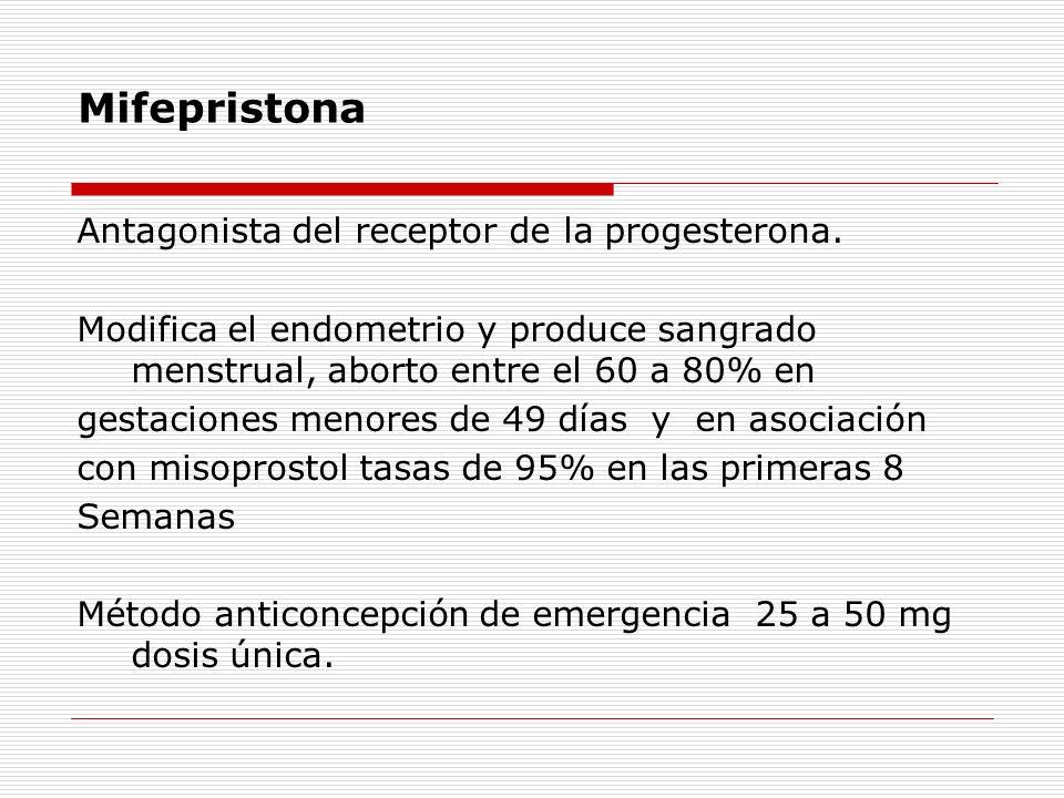 Mifepristona Antagonista del receptor de la progesterona. Modifica el endometrio y produce sangrado menstrual, aborto entre el 60 a 80% en gestaciones