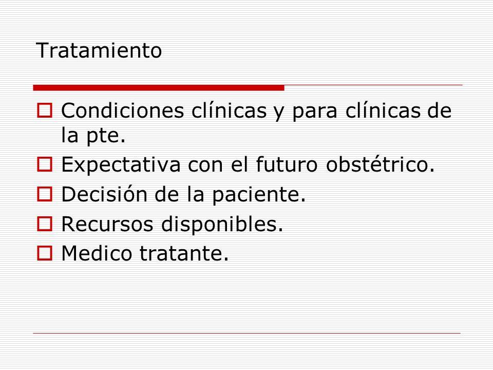 Tratamiento Condiciones clínicas y para clínicas de la pte. Expectativa con el futuro obstétrico. Decisión de la paciente. Recursos disponibles. Medic