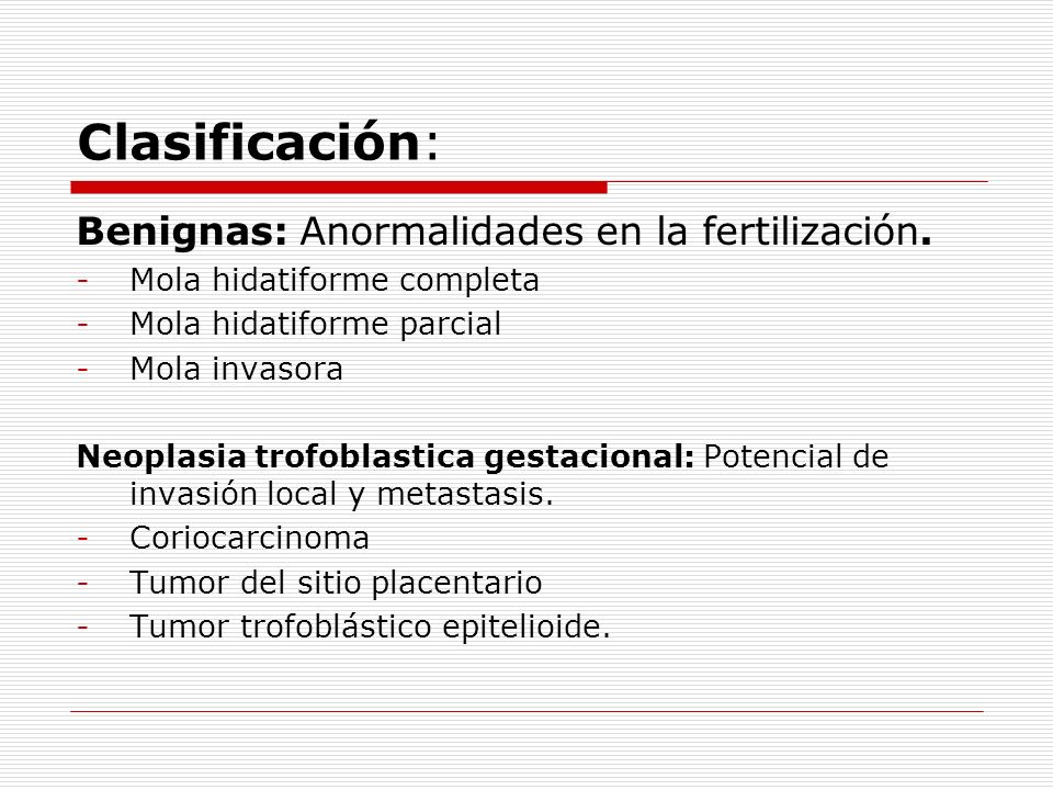 Clasificación: Benignas: Anormalidades en la fertilización. -Mola hidatiforme completa -Mola hidatiforme parcial -Mola invasora Neoplasia trofoblastic