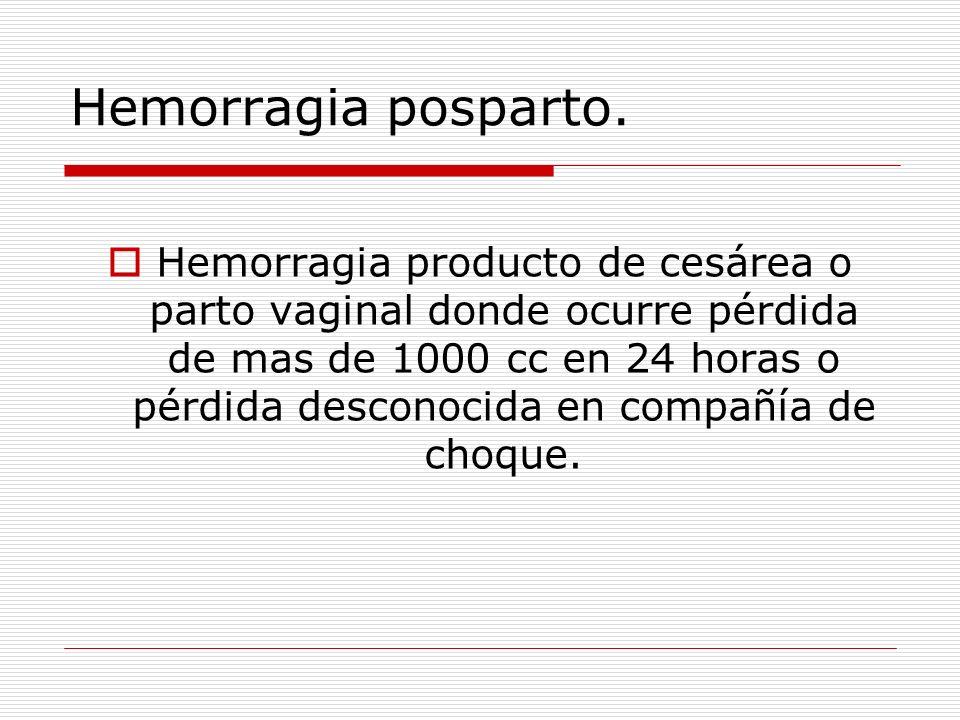 Hemorragia posparto. Hemorragia producto de cesárea o parto vaginal donde ocurre pérdida de mas de 1000 cc en 24 horas o pérdida desconocida en compañ