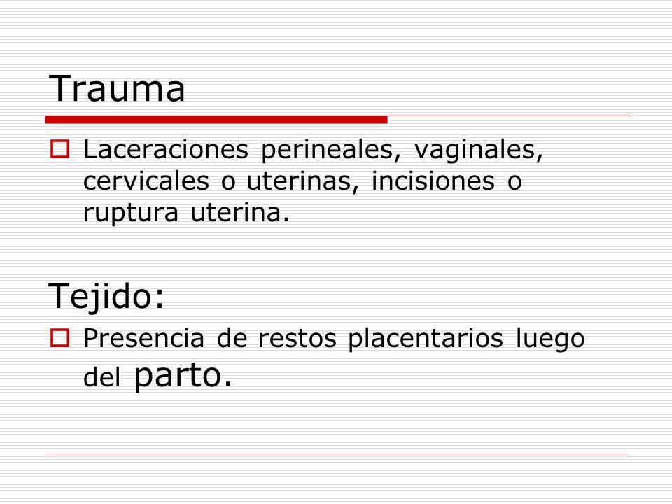 Trauma Laceraciones perineales, vaginales, cervicales o uterinas, incisiones o ruptura uterina. Tejido: Presencia de restos placentarios luego del par