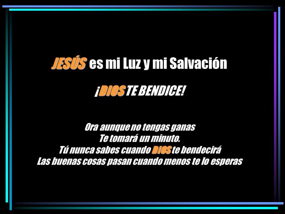 JESÚS es mi Luz y mi Salvación ¡DIOS TE BENDICE.Ora aunque no tengas ganas Te tomará un minuto.