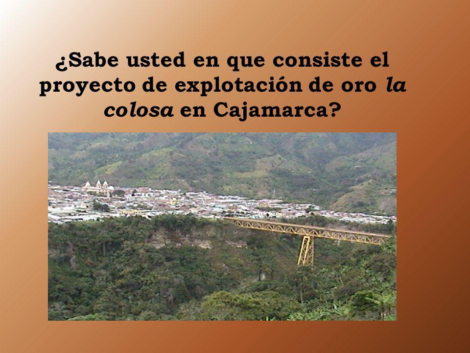 ¿Sabe usted en que consiste el proyecto de explotación de oro la colosa e n Cajamarca?