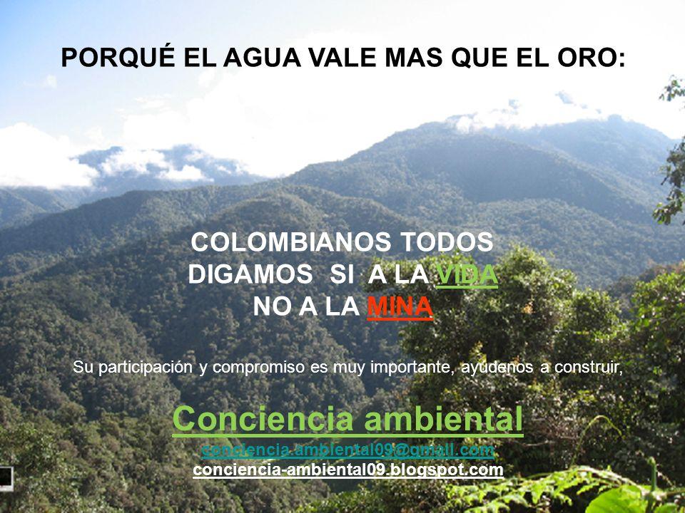 PORQUÉ EL AGUA VALE MAS QUE EL ORO: COLOMBIANOS TODOS DIGAMOS SI A LA VIDA NO A LA MINA Su participación y compromiso es muy importante, ayúdenos a co