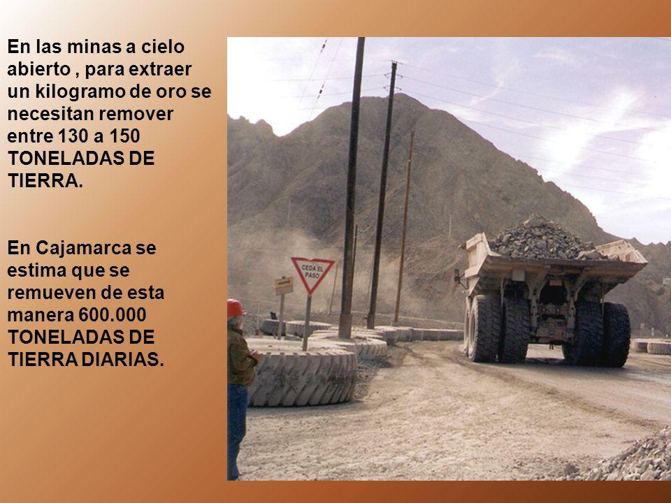 En las minas a cielo abierto, para extraer un kilogramo de oro se necesitan remover entre 130 a 150 TONELADAS DE TIERRA. En Cajamarca se estima que se